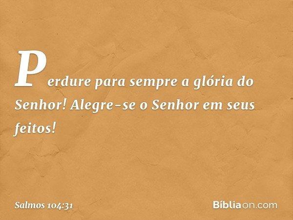 Perdure para sempre a glória do Senhor! Alegre-se o Senhor em seus feitos! -- Salmo 104:31