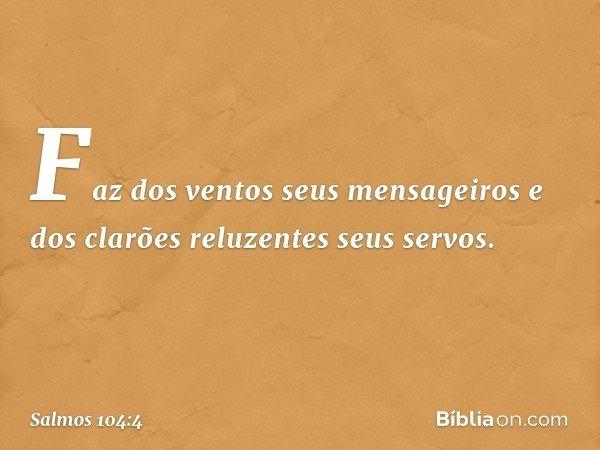 Faz dos ventos seus mensageiros e dos clarões reluzentes seus servos. -- Salmo 104:4