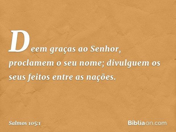 Deem graças ao Senhor, proclamem o seu nome; divulguem os seus feitos entre as nações. -- Salmo 105:1