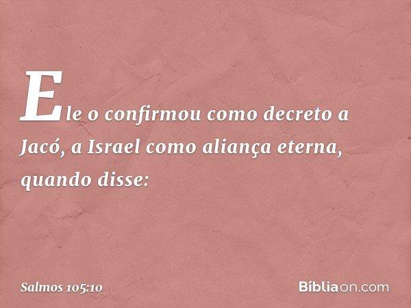 Ele o confirmou como decreto a Jacó, a Israel como aliança eterna, quando disse: -- Salmo 105:10