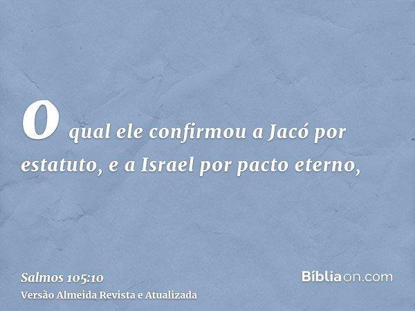 o qual ele confirmou a Jacó por estatuto, e a Israel por pacto eterno,