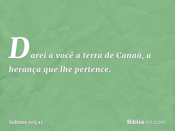 """""""Darei a você a terra de Canaã, a herança que lhe pertence"""". -- Salmo 105:11"""