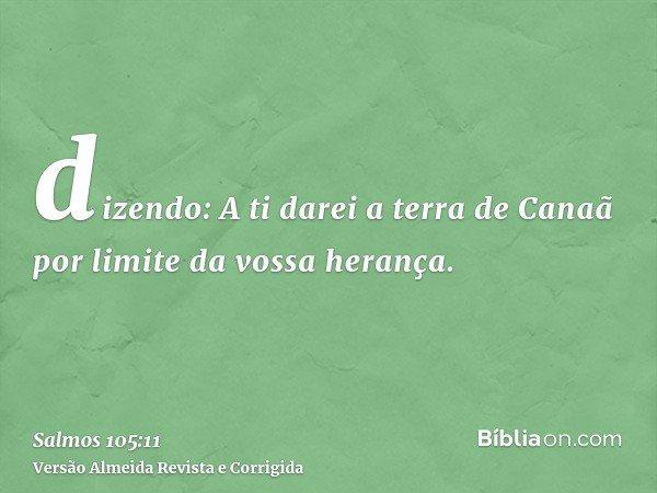 dizendo: A ti darei a terra de Canaã por limite da vossa herança.
