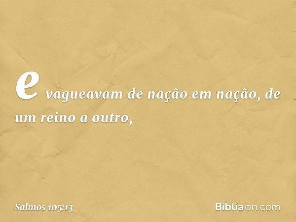 e vagueavam de nação em nação, de um reino a outro, -- Salmo 105:13