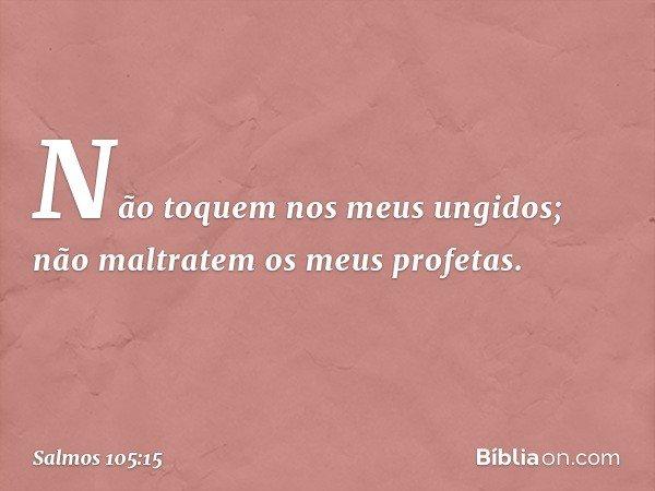 """""""Não toquem nos meus ungidos; não maltratem os meus profetas"""". -- Salmo 105:15"""