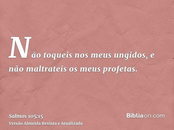 Não toqueis nos meus ungidos, e não maltrateis os meus profetas.