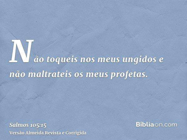 Não toqueis nos meus ungidos e não maltrateis os meus profetas.