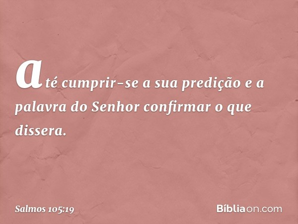 até cumprir-se a sua predição e a palavra do Senhor confirmar o que dissera. -- Salmo 105:19
