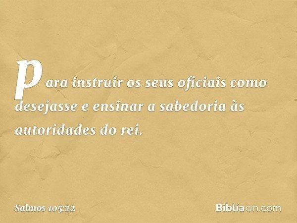 para instruir os seus oficiais como desejasse e ensinar a sabedoria às autoridades do rei. -- Salmo 105:22