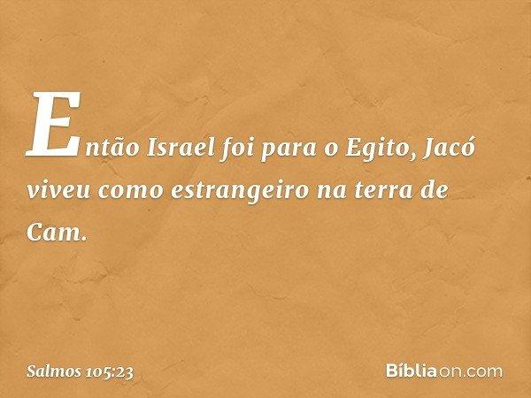 Então Israel foi para o Egito, Jacó viveu como estrangeiro na terra de Cam. -- Salmo 105:23