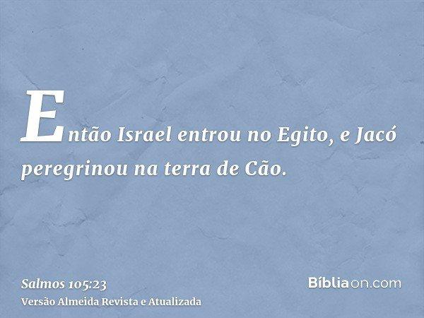 Então Israel entrou no Egito, e Jacó peregrinou na terra de Cão.