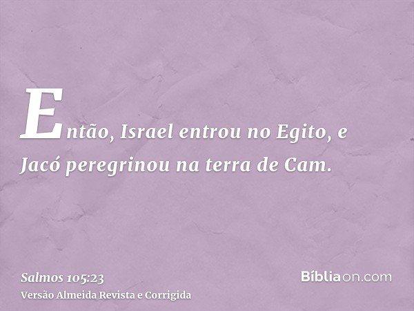 Então, Israel entrou no Egito, e Jacó peregrinou na terra de Cam.