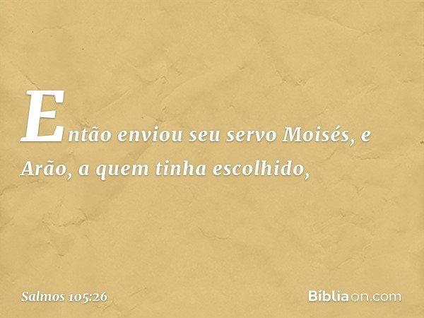 Então enviou seu servo Moisés, e Arão, a quem tinha escolhido, -- Salmo 105:26