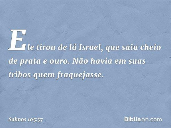 Ele tirou de lá Israel, que saiu cheio de prata e ouro. Não havia em suas tribos quem fraquejasse. -- Salmo 105:37