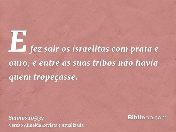 E fez sair os israelitas com prata e ouro, e entre as suas tribos não havia quem tropeçasse.
