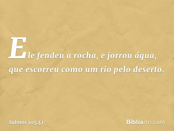 Ele fendeu a rocha, e jorrou água, que escorreu como um rio pelo deserto. -- Salmo 105:41