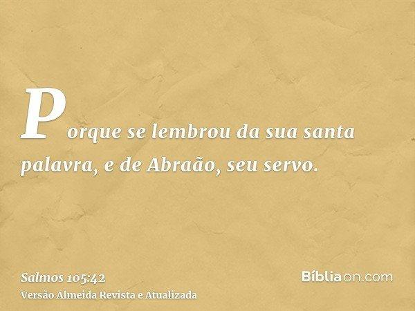 Porque se lembrou da sua santa palavra, e de Abraão, seu servo.