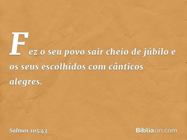 Fez o seu povo sair cheio de júbilo e os seus escolhidos com cânticos alegres. -- Salmo 105:43