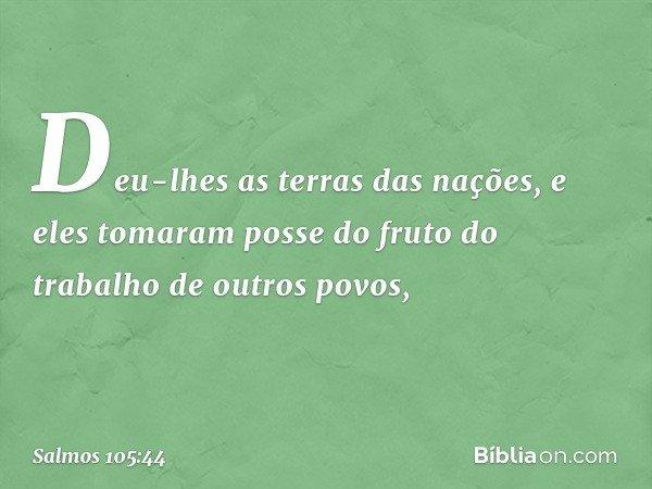 Deu-lhes as terras das nações, e eles tomaram posse do fruto do trabalho de outros povos, -- Salmo 105:44