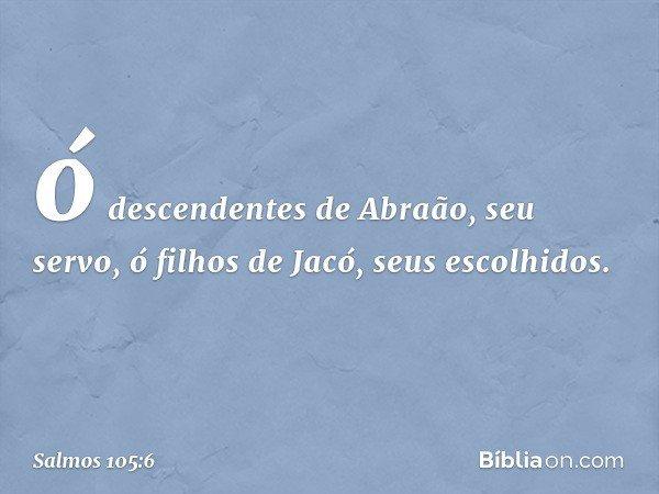 ó descendentes de Abraão, seu servo, ó filhos de Jacó, seus escolhidos. -- Salmo 105:6