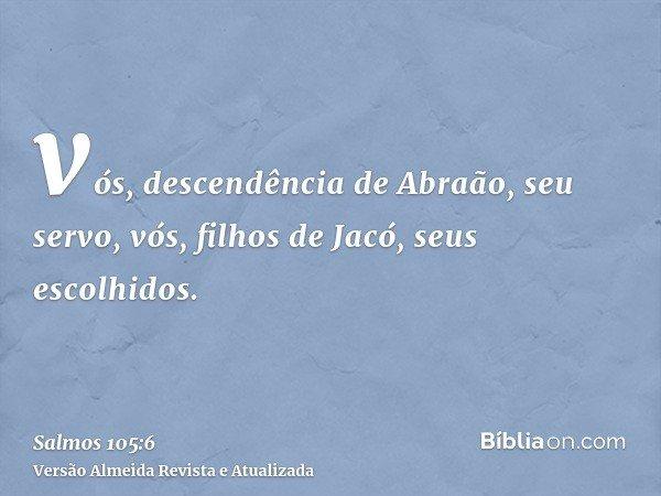 vós, descendência de Abraão, seu servo, vós, filhos de Jacó, seus escolhidos.