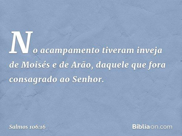 No acampamento tiveram inveja de Moisés e de Arão, daquele que fora consagrado ao Senhor. -- Salmo 106:16