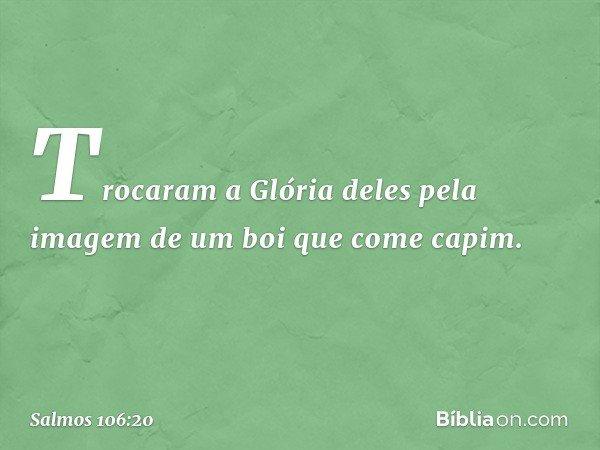 Trocaram a Glória deles pela imagem de um boi que come capim. -- Salmo 106:20