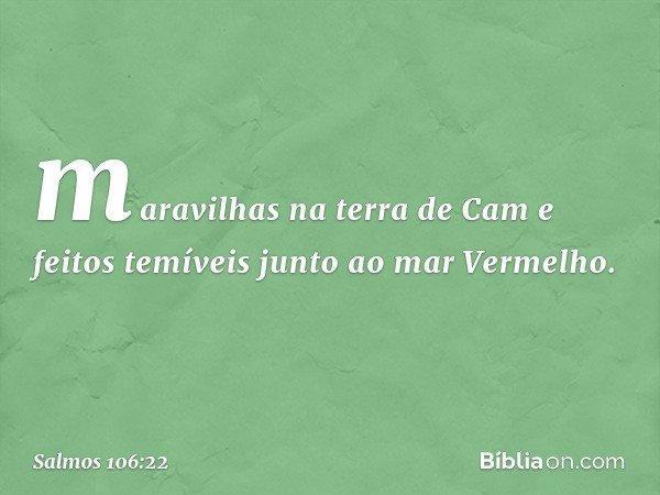 maravilhas na terra de Cam e feitos temíveis junto ao mar Vermelho. -- Salmo 106:22