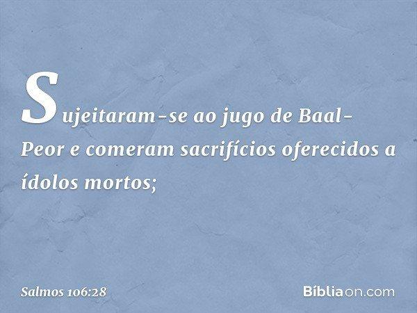 Sujeitaram-se ao jugo de Baal-Peor e comeram sacrifícios oferecidos a ídolos mortos; -- Salmo 106:28