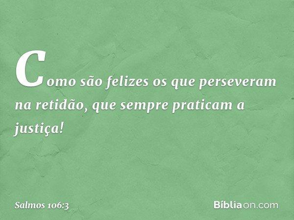 Como são felizes os que perseveram na retidão, que sempre praticam a justiça! -- Salmo 106:3