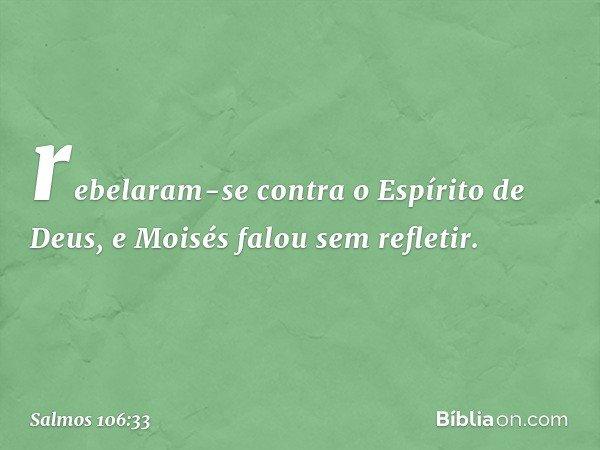 rebelaram-se contra o Espírito de Deus, e Moisés falou sem refletir. -- Salmo 106:33