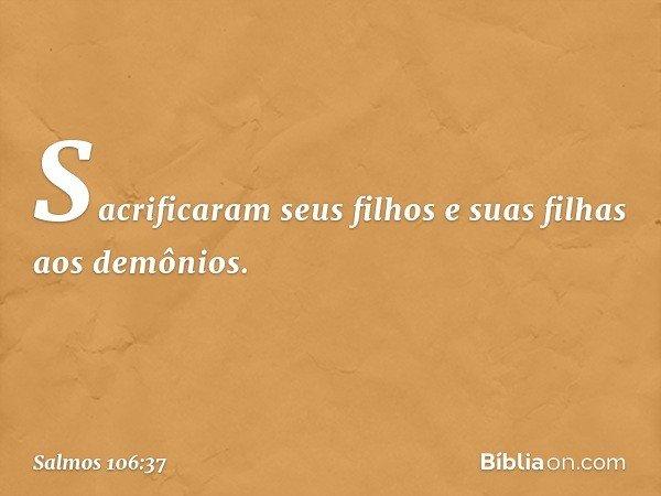Sacrificaram seus filhos e suas filhas aos demônios. -- Salmo 106:37