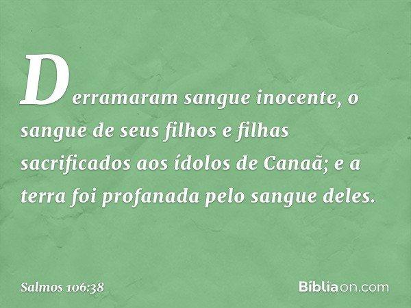 Derramaram sangue inocente, o sangue de seus filhos e filhas sacrificados aos ídolos de Canaã; e a terra foi profanada pelo sangue deles. -- Salmo 106:38