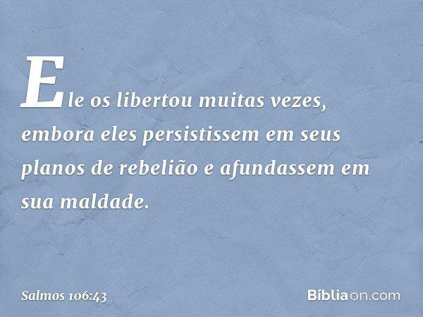 Ele os libertou muitas vezes, embora eles persistissem em seus planos de rebelião e afundassem em sua maldade. -- Salmo 106:43