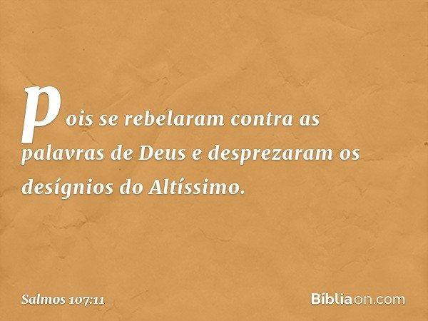 pois se rebelaram contra as palavras de Deus e desprezaram os desígnios do Altíssimo. -- Salmo 107:11