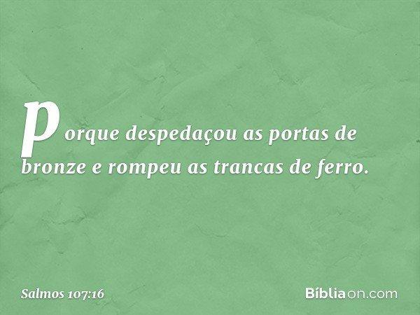 porque despedaçou as portas de bronze e rompeu as trancas de ferro. -- Salmo 107:16