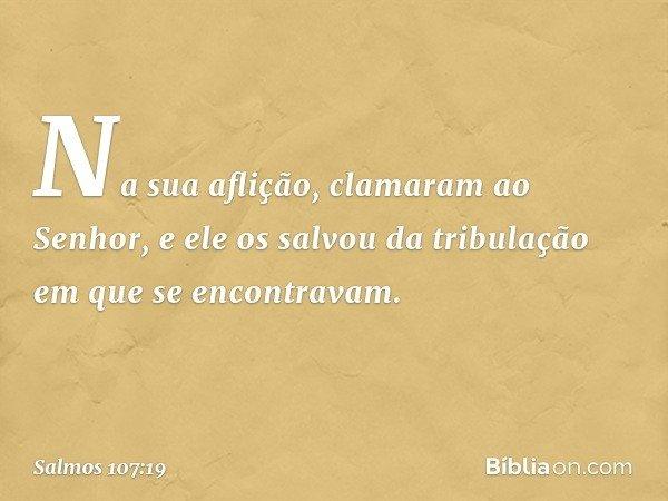 Na sua aflição, clamaram ao Senhor, e ele os salvou da tribulação em que se encontravam. -- Salmo 107:19