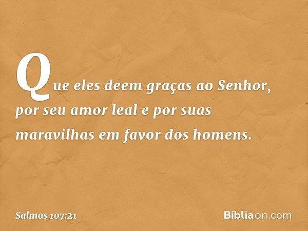 Que eles deem graças ao Senhor, por seu amor leal e por suas maravilhas em favor dos homens. -- Salmo 107:21