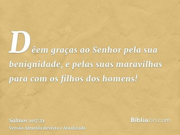Dêem graças ao Senhor pela sua benignidade, e pelas suas maravilhas para com os filhos dos homens!