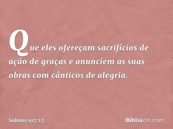 Que eles ofereçam sacrifícios de ação de graças e anunciem as suas obras com cânticos de alegria. -- Salmo 107:22