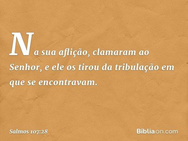 Na sua aflição, clamaram ao Senhor, e ele os tirou da tribulação em que se encontravam. -- Salmo 107:28