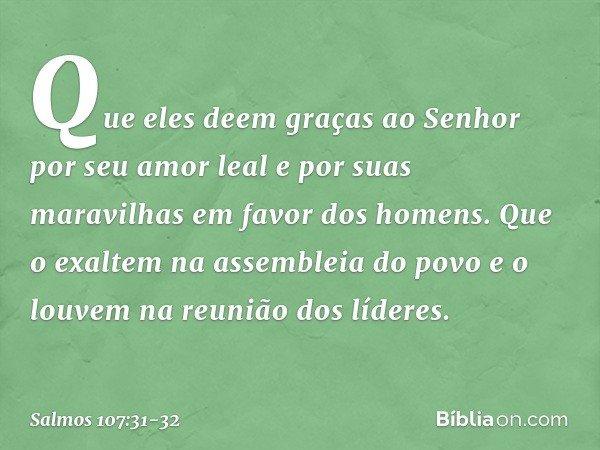 Que eles deem graças ao Senhor por seu amor leal e por suas maravilhas em favor dos homens. Que o exaltem na assembleia do povo e o louvem na reunião dos lídere