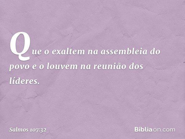 Que o exaltem na assembleia do povo e o louvem na reunião dos líderes. -- Salmo 107:32