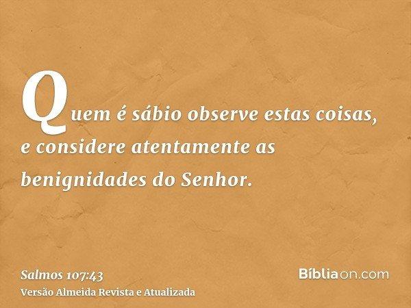 Quem é sábio observe estas coisas, e considere atentamente as benignidades do Senhor.