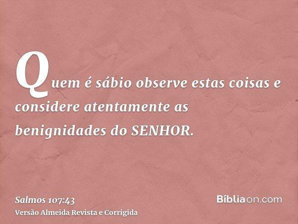 Quem é sábio observe estas coisas e considere atentamente as benignidades do SENHOR.