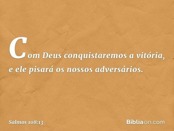 Com Deus conquistaremos a vitória, e ele pisará os nossos adversários. -- Salmo 108:13
