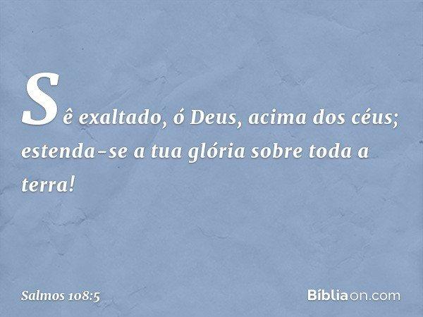 Sê exaltado, ó Deus, acima dos céus; estenda-se a tua glória sobre toda a terra! -- Salmo 108:5
