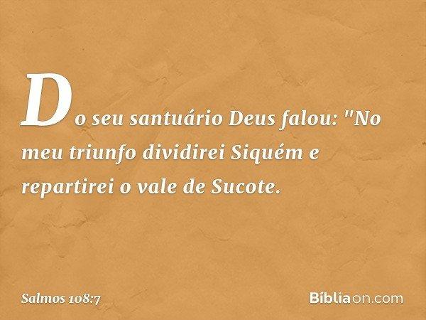"""Do seu santuário Deus falou: """"No meu triunfo dividirei Siquém e repartirei o vale de Sucote. -- Salmo 108:7"""