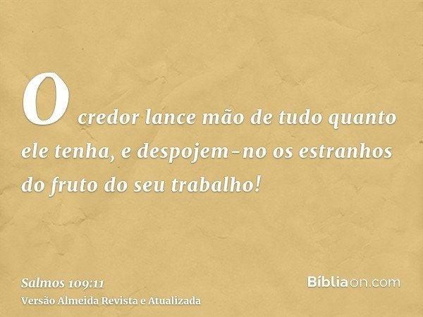 O credor lance mão de tudo quanto ele tenha, e despojem-no os estranhos do fruto do seu trabalho!