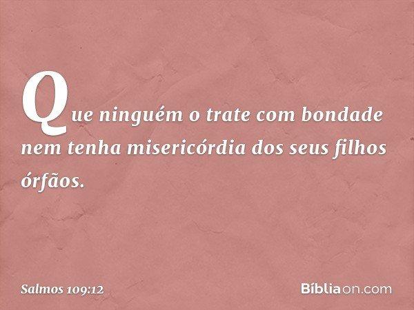 Que ninguém o trate com bondade nem tenha misericórdia dos seus filhos órfãos. -- Salmo 109:12